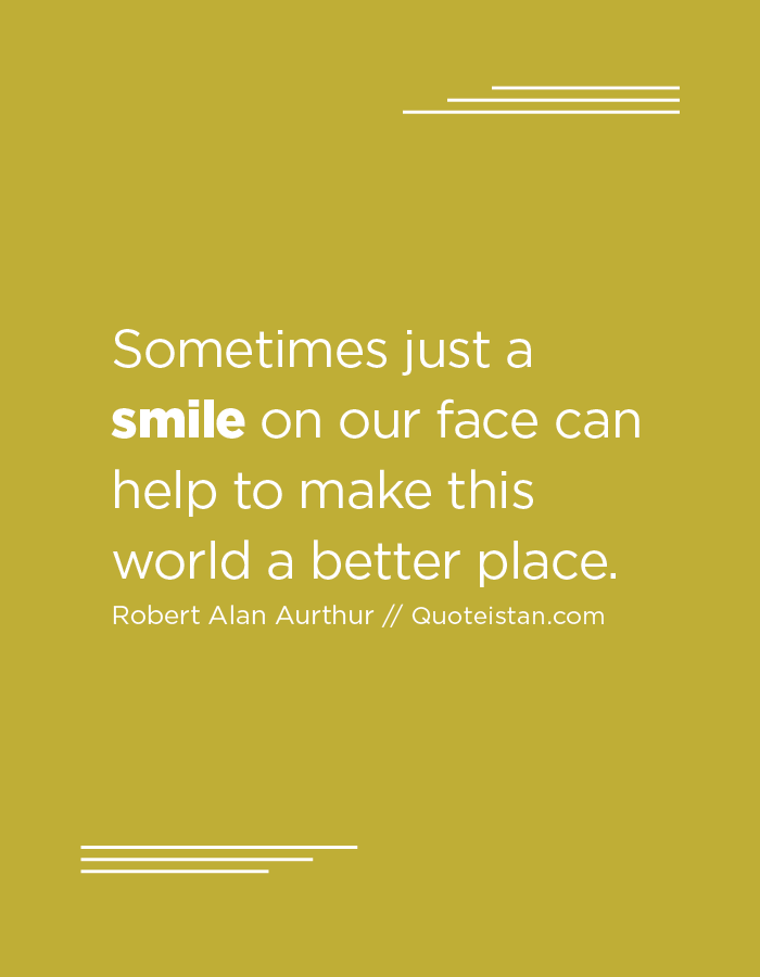 Sometimes just a smile on our face can help to make this world a better place.