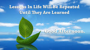 good afternoon, lesson, in life, will be repeated, until, they are learned,