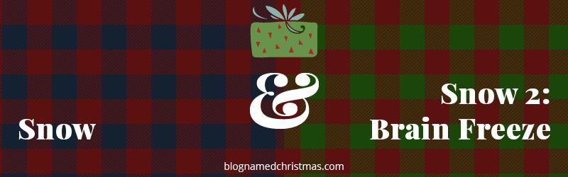 A Blog Named Christmas: Snow & Snow 2: Brain Freeze