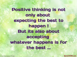 quotes about positive thinking: Positive thinking is not only about expecting the best to happen I but it's also about accepting whatever happens is for the best.