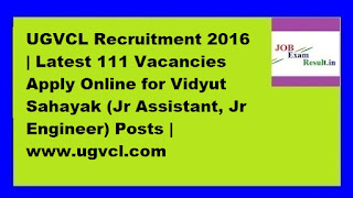 UGVCL Recruitment 2016 | Latest 111 Vacancies Apply Online for Vidyut Sahayak (Jr Assistant, Jr Engineer) Posts | www.ugvcl.com