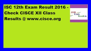 ISC 12th Exam Result 2016 - Check CISCE XII Class Results @ www.cisce.org