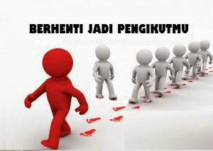 Berhenti jadi pengikutmu