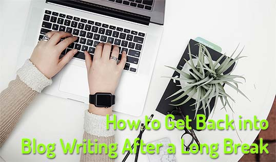 How to Get Back into Blog Writing After a Long Break