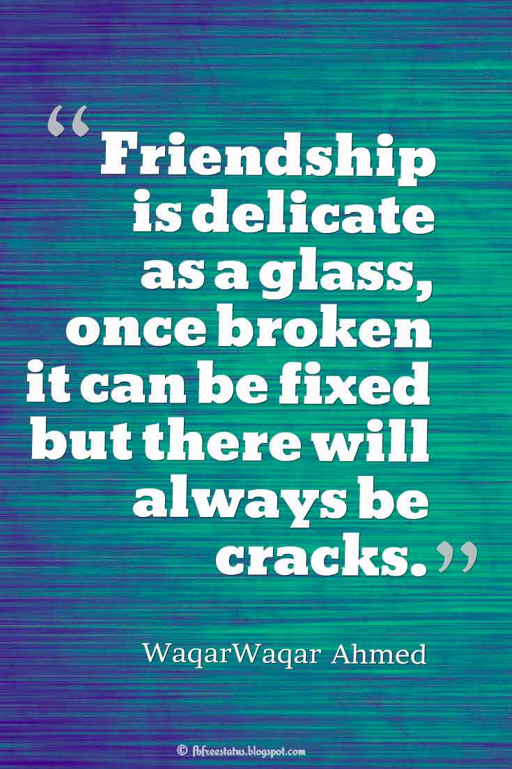 """Friendship is delicate as a glass, once broken it can be fixed but there will always be cracks."" ? WaqarWaqar Ahmed quotes about friendship"