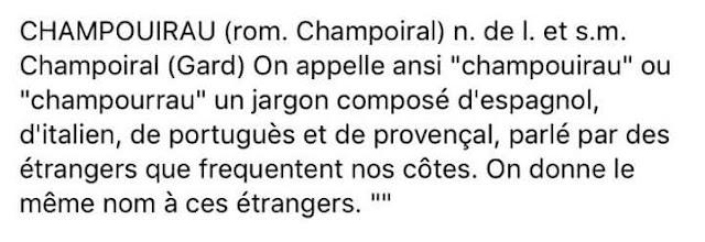 """CHAMPOUIRAU (rom. Champoiral) n. de l. et s.m. Champoiral (Gard) On appelle ansi """"champouirau"""" ou """"champourrau"""" un jargon composé d'espagnol, d'italien, de portuguès et de provençal, parlé par des étrangers que frequentent nos côtes. On donne le même nom à ces étrangers."""