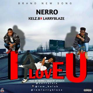 FRESH MP3: Nerro- I Love You ft. Kelz B &Larryblaze.