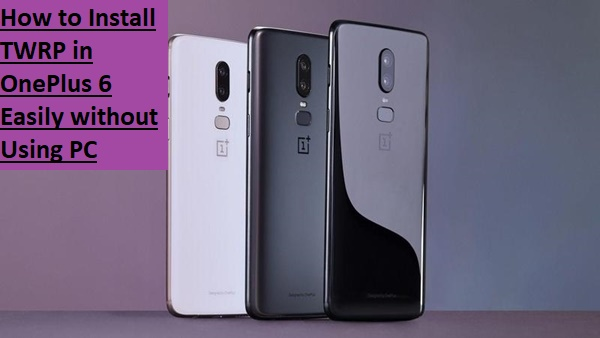 How to Install TWRP in OnePlus 6 Easily without Using PC