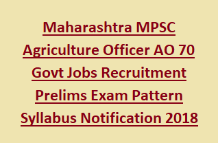 Maharashtra MPSC Agriculture Officer AO 70 Govt Jobs Recruitment Prelims Exam Pattern Syllabus Notification 2018