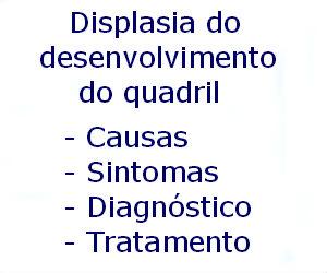 Displasia do desenvolvimento do quadril causas sintomas diagnóstico tratamento prevenção riscos complicações
