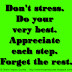 Don't stress. Do your very best. Appreciate each step. Forget the rest.