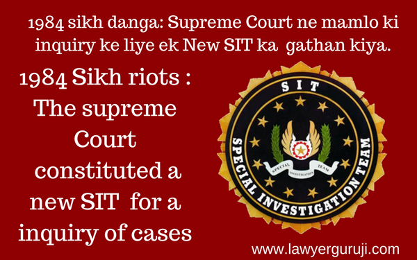 1984 sikh danga: Supreme Court ne mamlo ki inquiry ke liye ek New SIT ka  gathan kiya. ( 1984 Sikh riots : The supreme Court  constituted a new SIT  for a inquiry of cases )
