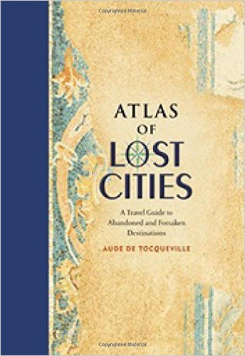 Atlas of Lost Cities: A Travel Guide to Abandoned & Forsaken Destinations