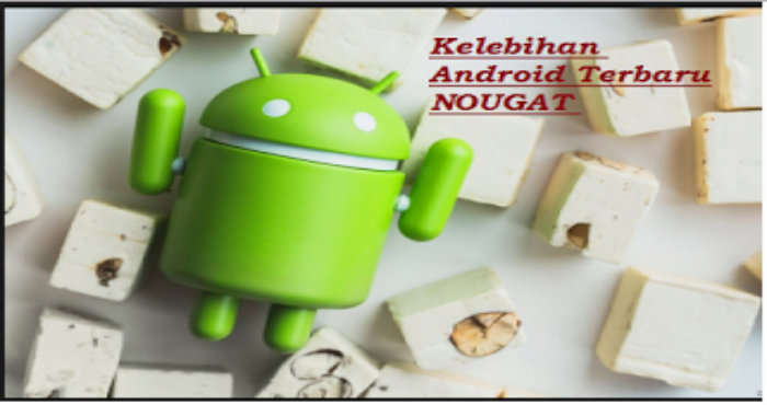 5 Kelebihan Android Terbaru NOUGAT yang Perlu  Kamu Ketahui