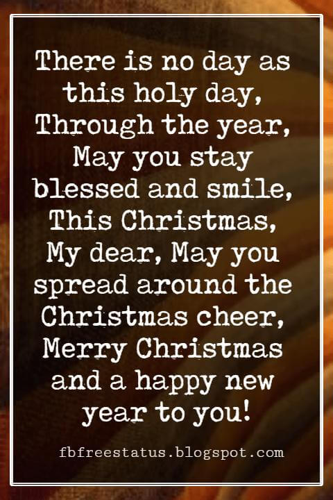 Christmas Card Messages, There is no day as this holy day, Through the year, May you stay blessed and smile, This Christmas, My dear, May you spread around the Christmas cheer, Merry Christmas and a happy new year to you!
