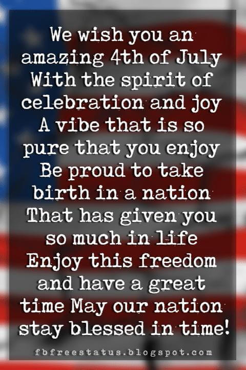 Happy 4th Of July Message, We wish you an amazing 4th of July With the spirit of celebration and joy A vibe that is so pure that you enjoy Be proud to take birth in a nation That has given you so much in life Enjoy this freedom and have a great time May our nation stay blessed in time!