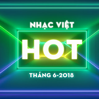 Nhạc Hot Nhất Tháng 6/2018