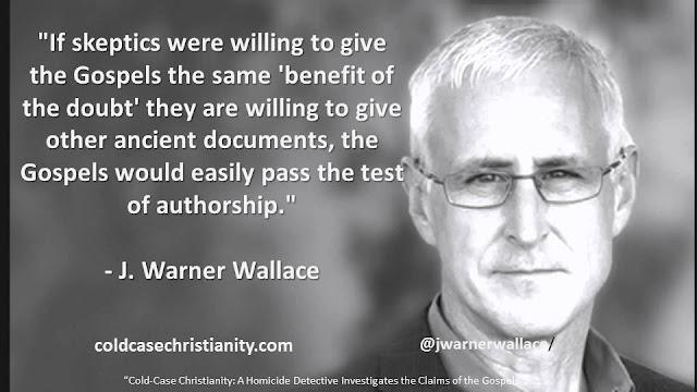 """If skeptics were willing to give the Gospels the same 'benefit of the doubt' they are willing to give other ancient documents, the Gospels would easily pass the test of authorship.""- J. Warner Wallace- ""Cold Case Christianity: A Homicide Detective Investigates the Claims of the Gospels"""