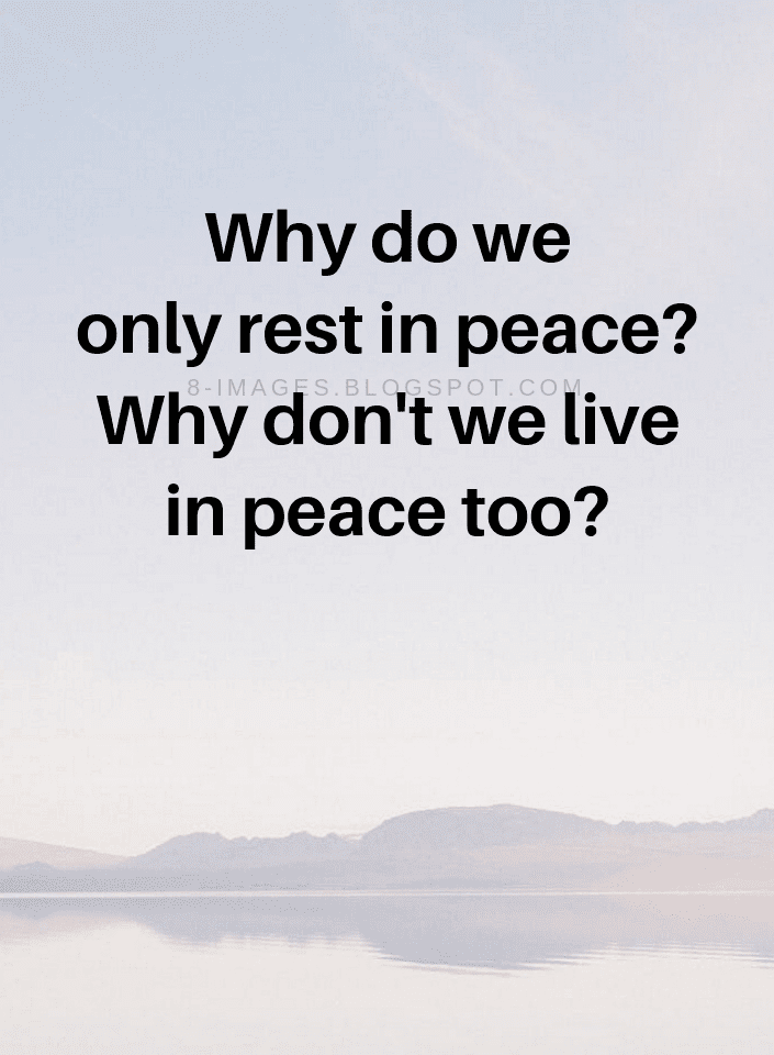 Peace Quotes Why Do We Only Rest In Peace Why Dont We Live In