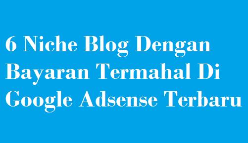 6 Niche Blog Dengan Bayaran Termahal Di Google Adsense Terbaru
