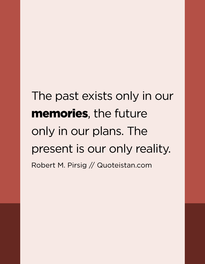 The past exists only in our memories, the future only in our plans. The present is our only reality.