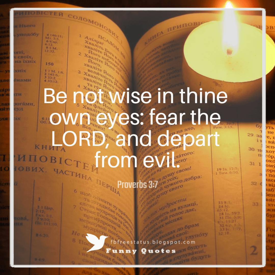 """Be not wise in thine own eyes: fear the LORD, and depart from evil."" ― Proverbs 3:7"
