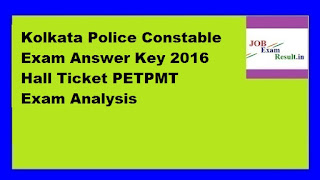 Kolkata Police Constable Exam Answer Key 2016 Hall Ticket PETPMT Exam Analysis