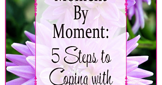 Moment By Moment: 5 Steps To Coping With Overwhelm