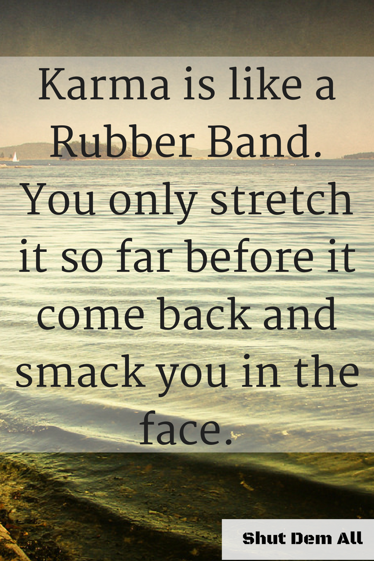 """Karma is like a Rubber Band. You only stretch it so far before it comes back and smacks you in the face."""