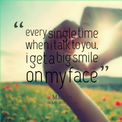 Quotes One Smile:every single time when i talk to you, i get a big smile on my face.