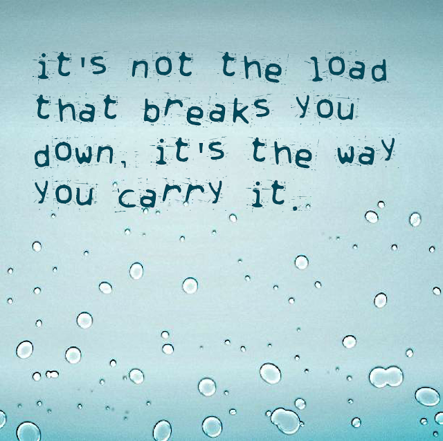 It´s not the load that breaks you down, it´s the way you carry it.