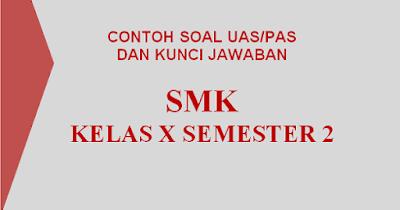 Contoh Soal dan Kunci Jawaban UAS/PAS Kelas X Semester 2 SMK 2018/2019