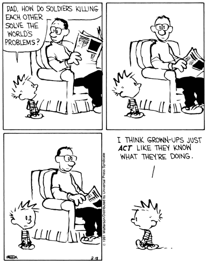 Calvin and Hobbes: Dad how do soldiers killing each other solve the world's problems?  I think grown-ups just ACT like they know what they're doing.