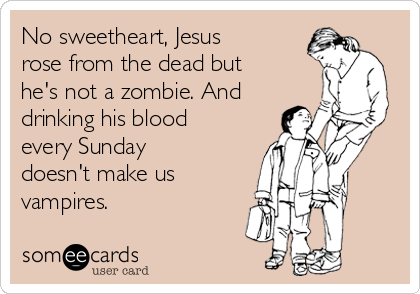 http://www.someecards.com/usercards/viewcard/no-sweetheart-jesus-rose-from-the-dead-but-hes-not-a-zombie-and-drinking-his-blood-every-sunday-doesnt-make-us-vampires--1589b