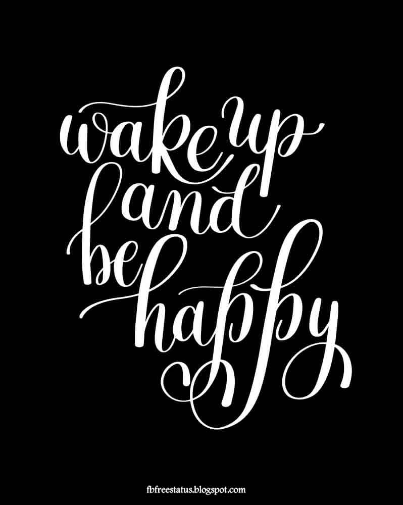 Wake up and be happy.