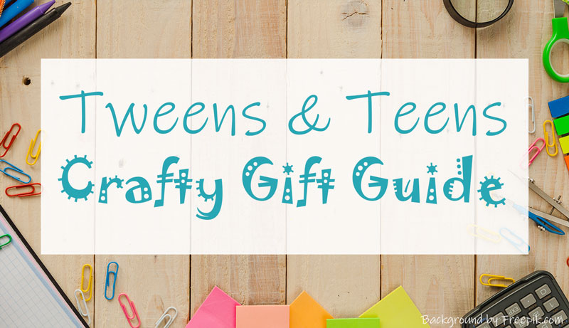 Tweens and Teens Crafty Gift Guide