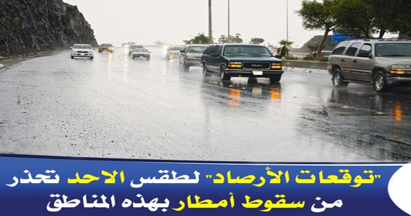 """""""توقعات الأرصاد"""" لطقس الاحد تحذر من سقوط أمطار بهذه المناطق"""