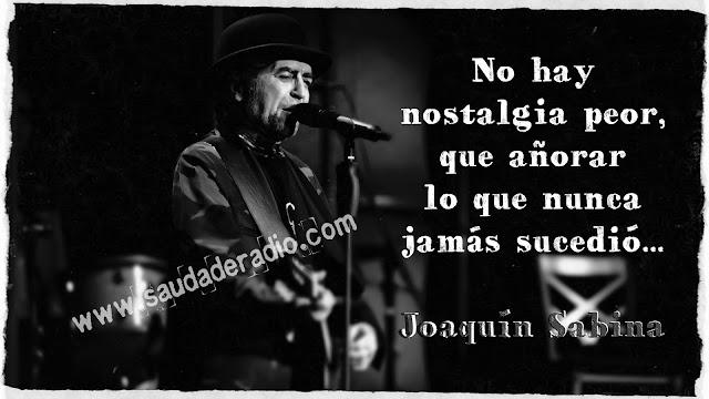 """""""No hay nostalgia peor que añorar lo que nunca jamás, sucedió."""" Joaquín Sabina - Con la frente marchita"""