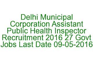 Delhi Municipal Corporation Assistant Public Health Inspector Recruitment 2016 27 Govt Jobs Last Date 09-05-2016