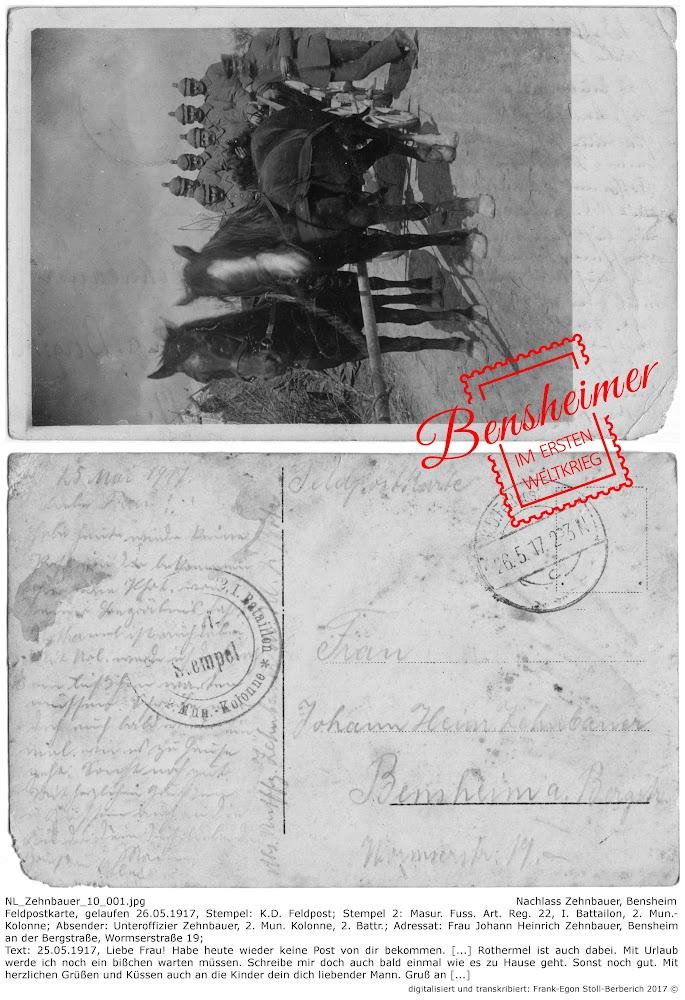 NL_Zehnbauer_10_001.jpg; Nachlass Zehnbauer, Bensheim; Feldpostkarte, gelaufen 26.05.1917, Stempel: K.D. Feldpost; Stempel 2: Masur. Fuss. Art. Reg. 22, I. Battailon, 2. Mun.-Kolonne; Absender: Unteroffizier Zehnbauer, 2. Mun. Kolonne, 2. Battr.; Adressat: Frau Johann Heinrich Zehnbauer, Bensheim an der Bergstraße, Wormserstraße 19; Text: 25.05.1917, Liebe Frau! Habe heute wieder keine Post von dir bekommen. [...] Rothermel ist auch dabei. Mit Urlaub werde ich noch ein bißchen warten müssen. Schreibe mir doch auch bald einmal wie es zu Hause geht. Sonst noch gut. Mit herzlichen Grüßen und Küssen auch an die Kinder dein dich liebender Mann. Gruß an [...]; digitalisiert und transkribiert: Frank-Egon Stoll-Berberich 2017 ©