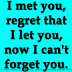 I met you, regret that I let you, now I can't forget you.
