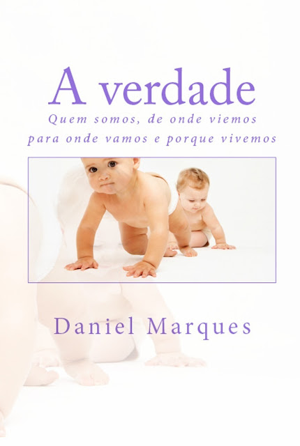 A Verdade Quem Somos, de Onde Viemos, Para Onde Vamos e Porque Vivemos - Daniel Marques.jpg