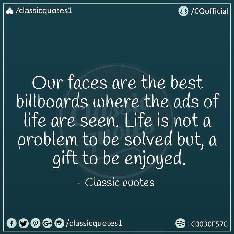 Our Faces Are The Best Billboards Where The Ads Of Life Are Seen. Life Is  Not A Problem To Be Solved But A Gift To Be Enjoyed.