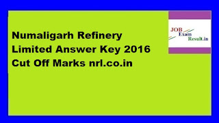Numaligarh Refinery Limited Answer Key 2016 Cut Off Marks nrl.co.in