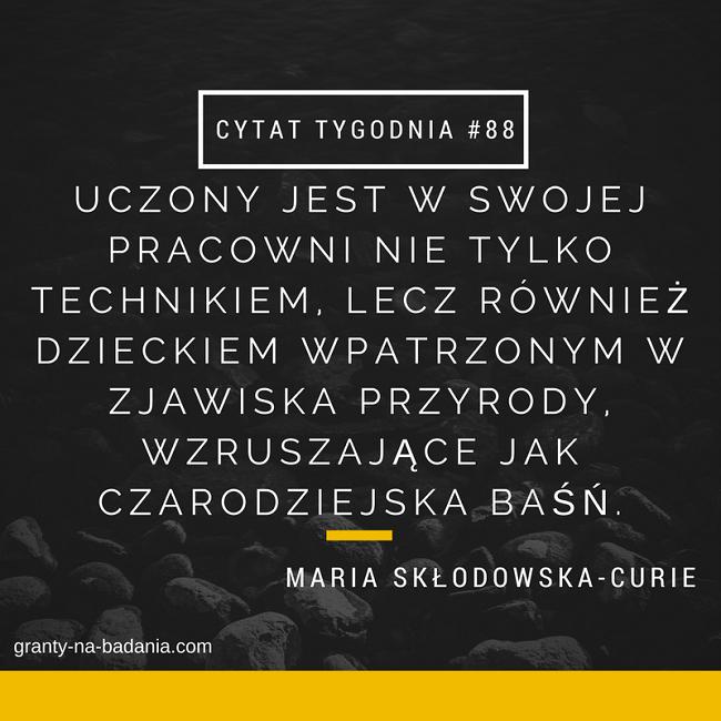 Uczony jest w swojej pracowni nie tylko technikiem, lecz również dzieckiem wpatrzonym w zjawiska przyrody, wzruszające jak czarodziejska baśń. - Maria Skłodowska-Curie