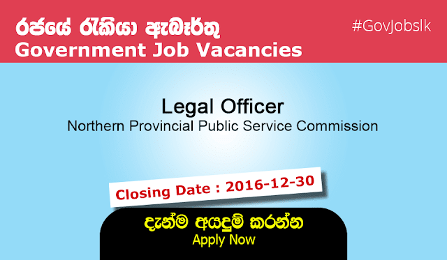 Sri Lankan Government Job Vacancies at Northern Provincial Public Service Commissio. Recruitment for the post of Legal Officer (Executive Services Grade III) on open basis in Northern Province - 2016