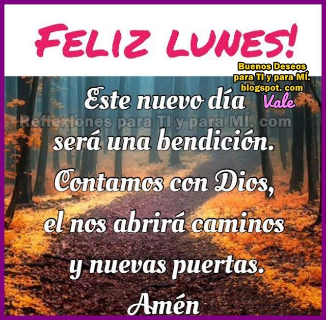 FELIZ LUNES!  Este nuevo día será una bendición. Contamos con Dios. Él nos abrirá caminos y nuevas puertas. Amén!