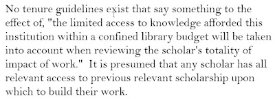 "image reads: No tenure guidelines exist that say something to the effect of, ""the limited access to knowledge afforded this institution within a confined library budget will be taken into account when reviewing the scholar's totality of impact of work.""  It is presumed that any scholar has all relevant access to previous relevant scholarship upon which to build their work."