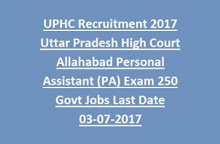 UPHC Recruitment 2017 Uttar Pradesh High Court Allahabad Personal Assistant (PA) Exam Notification 250 Govt Jobs Last Date 03-07-2017
