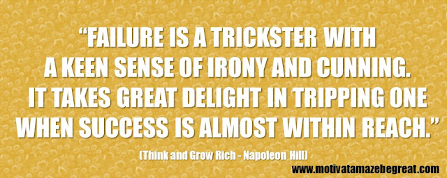 "56 Best Think And Grow Rich Quotes by Napoleon Hill: ""Failure is a trickster with a keen sense of irony and cunning. It takes great delight in tripping one when success is almost within reach."""